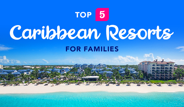 Top 5 Caribbean Resorts for Families